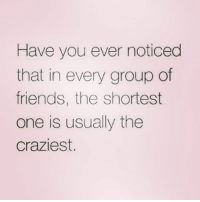Have you ever noticed  that in every group of  friends, the shortest  one is usually the  craziest. ..short girl problems