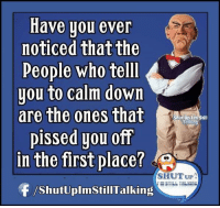 I'm glad someone else agrees with me.: Have you ever  noticed that the  People who tell  you to calm down  are the ones that  Talking  pissed you off  in the first place?  SHUT UP  F /ShutUplmstillTalking I'm glad someone else agrees with me.