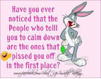 in the first place: Have you ever  noticed that the  People who telll  you to calm down  a  are the ones that  pissed you off  Talks  in the first place?