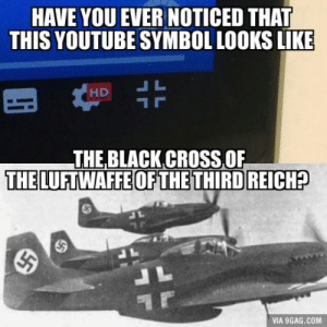 9gag, youtube.com, and Black: HAVE YOU EVER NOTICED THAT  THIS YOUTUBE SYMBOL LOOKS LIKE  THE BLACK CROSS OF  THE LUFTWAFFE OFTHE THIRD REICH?  VIA 9GAG.COM Youtube is German confirmed (new version)
