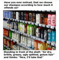 "Memes, Ugly, and Hair: Have you ever noticed, that we choose  our shampoo according to how much it  offends us?  OSS  d2  92.992.99 299  Standing in front of the shelf: ""for dry,  brittle, greasy, ugly splitted, golum hair""  and thinks: ""Nice, I'Il take that"" @Finest.inventions recent post is super controversial, request them now! 😬🤬🤐"
