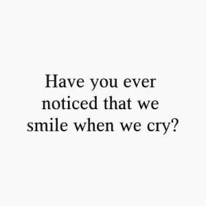 Smile, Cry, and You: Have you ever  noticed that we  smile when we cry?