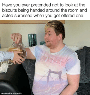 Me_irl: Have you ever pretended not to look at the  biscuits being handed around the room and  acted surprised when you got offered one  made with mematic Me_irl