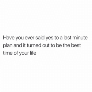 Y'all ever experience this? 👇🤔 https://t.co/9KNcNGiTqB: Have you ever said yes to a last minute  plan and it turned out to be the best  time of your life Y'all ever experience this? 👇🤔 https://t.co/9KNcNGiTqB