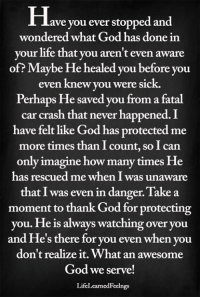 <3: Have you ever stopped and  wondered what God has done in  your life that you aren't even aware  of? Maybe He healed you before you  even knew you were sick.  Perhaps He saved you from a fatal  car crash that never happened. I  have felt like God has protected me  more times than I count, so I can  only imagine how many times He  has rescued me when I was unaware  that I was even in danger. Take a  moment to thank God for protecting  you. He is always watching over you  and He's there for you even when you  don't realize it. What an awesome  God we serve!  LifeLearnedFeelngs <3