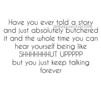 And then after you think about what an idiot you are for the rest of your life and never tell another story again 😓😩😒: Have you ever told a story  and just absolutely butchered  it and the whole time you can  hear yourself being like  SHHHHHHHUT UPPPPP  but you just keep talking  forever And then after you think about what an idiot you are for the rest of your life and never tell another story again 😓😩😒