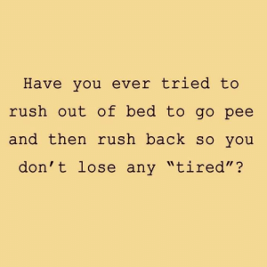 "Memes, Rush, and Back: Have you ever tried to  rush out of bed to go pee  and then rush back so you  don't lose any ""tired""?  II D"