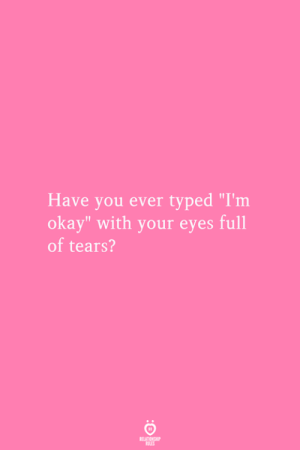 """Typed: Have you ever typed """"I'm  okay"""" with your eyes full  of tears?  RELATIONSMIP  ES"""