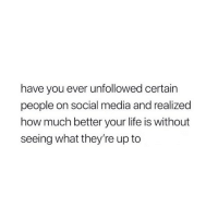 Life, Social Media, and True: have you ever unfollowed certain  people on social media and realized  how much better your life is without  seeing what they're up to actually so true