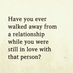 Love, Memes, and 🤖: Have you ever  walked away from  a relationship  while you were  still in love with  that person? <3