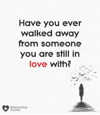 relationship quotes: Have you ever  walked away  from someone  you are still in  love with?  Relationship  Quotes