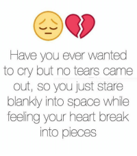 Memes, Break, and Heart: Have you ever wanted  to cry but no tears came  out, so you just stare  blanky into space while  feeling your heart break  into pieces