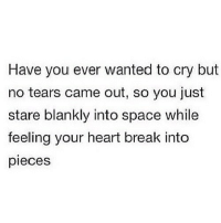 Break, Heart, and Http: Have you ever wanted to cry but  no tears came out, so you just  stare blankly into space while  feeling your heart break into  pieces http://iglovequotes.net/