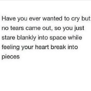 https://iglovequotes.net/: Have you ever wanted to cry but  no tears came out, so you just  stare blankly into space while  feeling your heart break into  pieces https://iglovequotes.net/