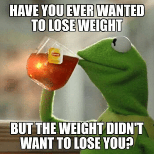lose weight: HAVE YOU EVER WANTED  TO LOSE WEIGHT  BUT THE WEIGHT DIDN'T  WANT TO LOSE YOU?