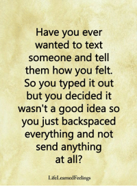 Memes, Good, and Text: Have you ever  wanted to text  someone and tell  them how you felt.  So you typed it out  but you decided it  wasn't a good idea so  you just backspaced  everything and not  send anything  at all?  LifeLearnedFeelings <3