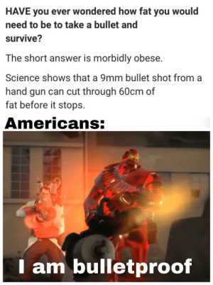 Instagram, Tumblr, and Best: HAVE you ever wondered how fat you would  need to be to take a bullet and  survive?  The short answer is morbidly obese.  Science shows that a 9mm bullet shot from  hand gun can cut through 60cm of  fat before it stops  Americans:  am bulletproof melonmemes:  Follow us on instagram for the best content!: https://www.instagram.com/realmelonmemes