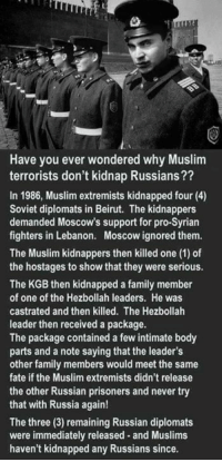 #THINK ~SS: Have you ever wondered why Muslim  terrorists don't kidnap Russians??  In 1986, Muslim extremists kidnapped four (4)  Soviet diplomats in Beirut. The kidnappers  demanded Moscow's support for pro-Syrian  fighters in Lebanon. Moscow ignored them.  The Muslim kidnappers then killed one (1) of  the hostages to show that they were serious.  The KGB then kidnapped a family member  of one of the Hezbollah leaders. He was  castrated and then killed. The Hezbollah  leader then received a package.  The package contained a few intimate body  parts and a note saying that the leader's  other family members would meet the same  fate if the Muslim extremists didn't release  the other Russian prisoners and never try  that with Russia again!  The three (3) remaining Russian diplomats  were immediately released and Muslims  haven't kidnapped any Russians since. #THINK ~SS
