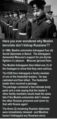 castrated: Have you ever wondered why Muslim  terrorists don't kidnap Russians??  In 1986, Muslim extremists kidnapped four (4)  Soviet diplomats in Beirut. The kidnappers  demanded Moscow's support for pro-Syrian  fighters in Lebanon. Moscow ignored them.  The Muslim kidnappers then killed one (1) of  the hostages to show that they were serious.  The KGB then kidnapped a family member  of one of the Hezbollah leaders. He was  castrated and then killed. The Hezbollah  leader then received a package.  The package contained a few intimate body  parts and a note saying that the leader's  other family members would meet the same  fate if the Muslim extremists didn't release  the other Russian prisoners and never try  that with Russia again!  The three (3) remaining Russian diplomats  were immediately released and Muslims  haven't kidnapped any Russians since.