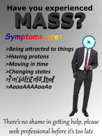 "<p>[<a href=""https://www.reddit.com/r/surrealmemes/comments/83tnw4/have_you_experienced_mass/"">Src</a>]</p>: Have you experienced  Symptoms are:  >Being attracted to things  >Having protons  >Moving in time  >Changing states  Im sorry mo ther  >AaaaAAAAaaAa  There's no shame in getting help, please  seek professional before it's too late <p>[<a href=""https://www.reddit.com/r/surrealmemes/comments/83tnw4/have_you_experienced_mass/"">Src</a>]</p>"