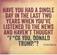 News, Thought, and Single: HAVE YOU HAD A SINGLE  DAY IN THE LAST TWO  YEARS WHEN YOU'VE  LISTENED TO THE NEWS  AND HAVEN'T THOUGHT  F*CK YOU, DONALD  BTHISLIBERALAMERICAN