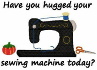 Today, Sewing Machine, and You: Have you hugged your  sewing machine today?