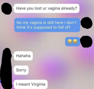 Fall, Sorry, and Lost: Have you lost ur vagina already?  No my vagina is still here I don't  think it's supposed to fall off  Hahaha  Sorry  I meant Virginia George III checking to see if the Virginia Colony had declared their independence yet (circa 1775)