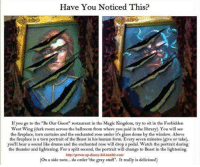 """Disney, Memes, and Tumblr: Have You Noticed This?  If you go to the """"Be Our Guest"""" restaurant in the Magic Kingdom, try to sit in the Forbidden  West Wing (dark room across the ballroom from where you paid in the library). You will see  the fireplace, torn curtains and the enchanted rose under it's glass dome by the window. Above  the fireplace is a torn portrait of the Beast in his human form. Every seven minutes (give or take),  you'll hear a sound like drums and the enchanted rose will drop a pedal. Watch the portrait during  the thunder and lightening. For a split second, the portrait will change to Beast in the lightening  http:/grown-up-disney-kid.tumblr.com/  (On a side note... do order 'the gray stuff. It really is delicious!)"""