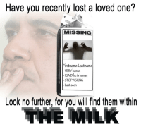 Lost, Asking, and Human: Have you recently lost a loved one?  MISSING  Firstname Lastname  VERY human  ISAID he is human  STOP ASKING  Last seen  Look no further, for you will find them within  IHE MILk