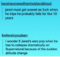 😂😂😂: haveirecoveredfromtwistandshout:  jared must get scared as fuck when  he trips he probably falls for like 10  years  ibelievei  oudean  i wonder if Jared's ears pop when he  has to collapse dramatically on  Supernatural because of the sudden  altitude change 😂😂😂