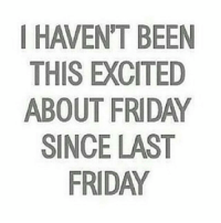 Yup! 😂 MexicansProblemas: HAVEN'T BEEN  THIS EXCITED  ABOUT FRIDAY  SINCE LAST  FRIDAY Yup! 😂 MexicansProblemas