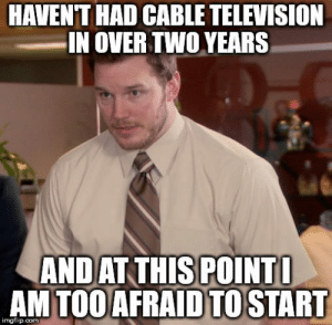 Television, Time, and What Is: HAVENT HAD CABLE TELEVISION  IN OVER TWO YEARS  ANDAT THISPOINT  AM TOOAFRAIDTOSTART  imgflip.com Every time I see what is on TV while out in public I lose a little faith in humanity
