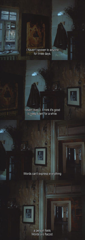 Tumblr, Blog, and Express: haven't spoken to anyone  NDR  for three days.  LE FILM   l even liked it. I think it's good  to keep silent for a while   Words can't express everything   a person feels  Words are flaccid qpulm:The Mirror (Andrei Tarkovsky, 1975)