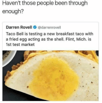 Hella cholesterol to wash down with their bad water ☹️ - - FOLLOW: @whypree_tho_vip & @whypree_tv ⚠️ for more 🆘🔥‼️: Haven't those people been through  enough?  Darren Rovell  Cadarrenrovell  Taco Bell is testing a new breakfast taco with  a fried egg acting as the shell. Flint, Mich. is  1st test market Hella cholesterol to wash down with their bad water ☹️ - - FOLLOW: @whypree_tho_vip & @whypree_tv ⚠️ for more 🆘🔥‼️