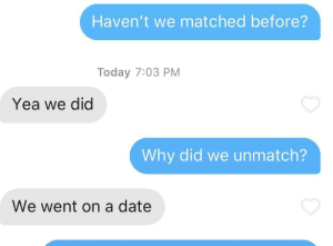 God, Shit, and Date: Haven't we matched before?  Today 7:03 PM  Yea we did  Why did we unmatch?  We went on a date Oh shit oh god oh fuck