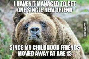 Friends, Single, and One: HAVENTMANAGEDTOGET  ONE SINGLE REAL FRIEND  SINCE MY CHILDHOOD FRIENDS  MOVED AWAY AT AGE 13 As of this moment Im 22