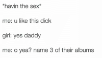 Sex, Dick, and Girl: *havin the sex*  me: u like this dick  girl: yes daddy  me: o yea? name 3 of their albums