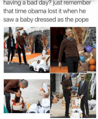 Bad, Bad Day, and Obama: having a bad day? just remember  that time obama lost it when he  saw a baby dressed as the pope Just a reminder via /r/wholesomememes https://ift.tt/2QK7qH6