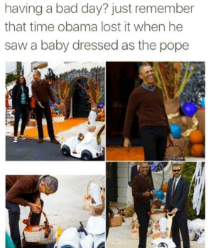 Bad, Bad Day, and Obama: having a bad day? just remember  that time obama lost it when he  saw a baby dressed as the pope Obama casually being wholesome