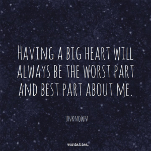 Best, Heart, and Big: HAVING A BIG HEART WILL  ALWAYS BE THE WORSTPART  AND BEST PART ABOUT ME  UNKNOWN  wordables. Unfortunately... or fortunately.