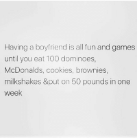 Anaconda, Cookies, and McDonalds: Having a boyfriend is all fun and games  until you eat 100 dominoes,  McDonalds, cookies, brownies,  milkshakes &put on 50 pounds in one  week 😒🍕🍔🍟 Follow my girl @thesassbible @thesassbible @thesassbible @thesassbible