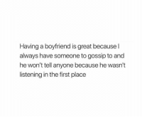 Relationships, Boyfriend, and First: Having a boyfriend is great because l  always have someone to gossip to and  he won't tell anyone because he wasn't  listening in the first place