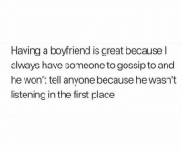 Funny, Lol, and Boyfriend: Having a boyfriend is great because l  always have someone to gossip to and  he won't tell anyone because he wasn't  listening in the first place Tag ya mans lol