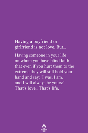 "Life, Love, and Girlfriend: Having a boyfriend or  girlfriend is not love. But.  Having someone in your life  on whom you have blind faith  that even if you hurt them to the  extreme they will still hold your  hand and say: ""I was, I am,  and I will always  That's love.. That's life.  be vours:"""