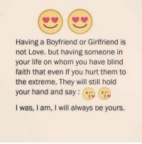 Boyfriend: Having a Boyfriend or Girlfriend is  not Love. but having someone in  your life on whom you have blind  faith that even lf you hurt them to  the extreme, They will still hold  your hand and say  I was, l am, I will always be yours