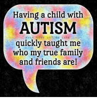 Ass, Family, and Friends: Having a child with  AUTISM  WALK DOWN AUTISM LANE  quickly taught me  who my true family  and friends are! Ummm... TRUTH!!  My boy is so much more important to me!  Don't let the door hit you in the ass!   SEE YA!  Who else?
