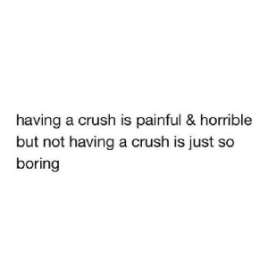 https://iglovequotes.net/: having a crush is painful & horrible  but not having a crush is just so  boring https://iglovequotes.net/