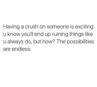 Crush, Memes, and Excite: Having a crush on someone is exciting  u know you'll end up ruining things like  u always do, but how? The possibilities  are endless. - Trending Memes
