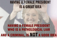 Memes, Good, and 🤖: HAVING A FEMALE PRESIDENT  IS A GREAT IDEA  HAVING A FEMALE PRESIDENT  WHO IS A PATHOLOGICAL LIAR  AND A CRIMINAL, IS NOT A GooD IDEA