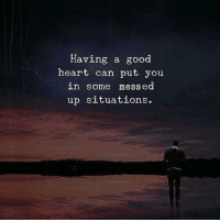 Good, Heart, and Can: Having a good  heart can put you  in Some mess ed  up situations.